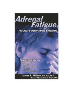 Adrenal Fatigue: The 21st Century Stress Syndrome, by James L. Wilson, N.D., D.C., Ph.D.