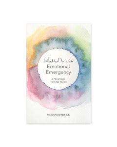 What to do in an Emotional Emergency: Five Practices to Find Peace, by Megan Burnside