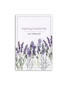 Exploring Essential Oils, by Cole L. Woolley, PhD